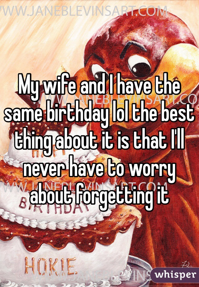 My wife and I have the same birthday lol the best thing about it is that I'll never have to worry about forgetting it