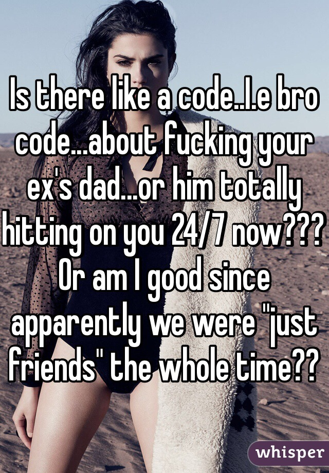 "Is there like a code..I.e bro code...about fucking your ex's dad...or him totally hitting on you 24/7 now??? Or am I good since apparently we were ""just friends"" the whole time??"