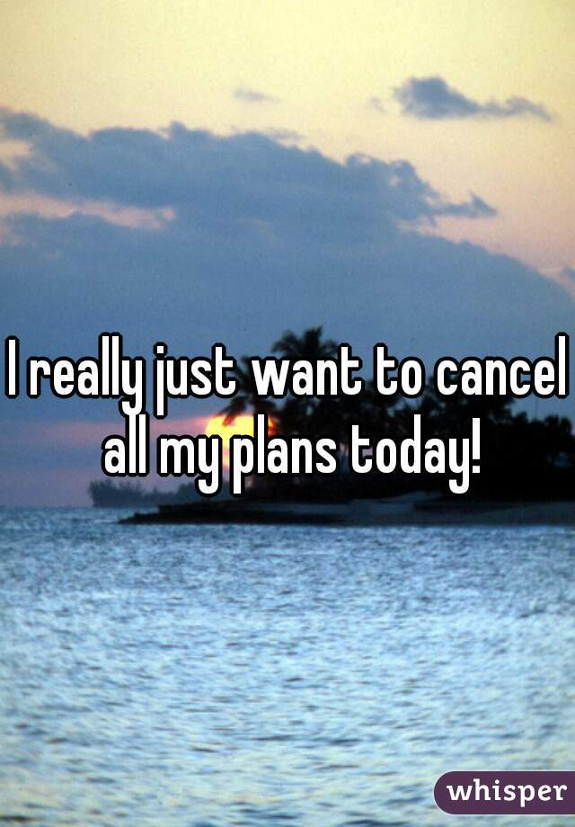 I really just want to cancel all my plans today!
