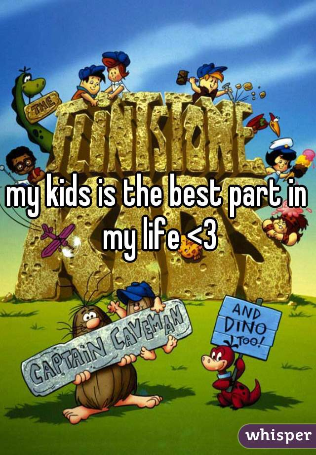 my kids is the best part in my life <3