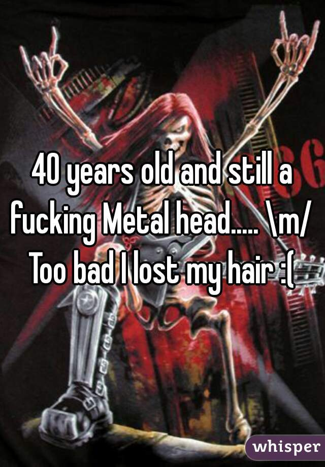 40 years old and still a fucking Metal head..... \m/  Too bad I lost my hair :(