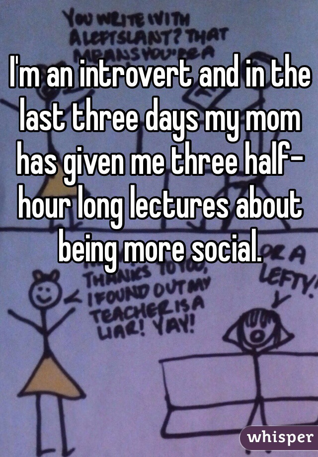 I'm an introvert and in the last three days my mom has given me three half-hour long lectures about being more social.