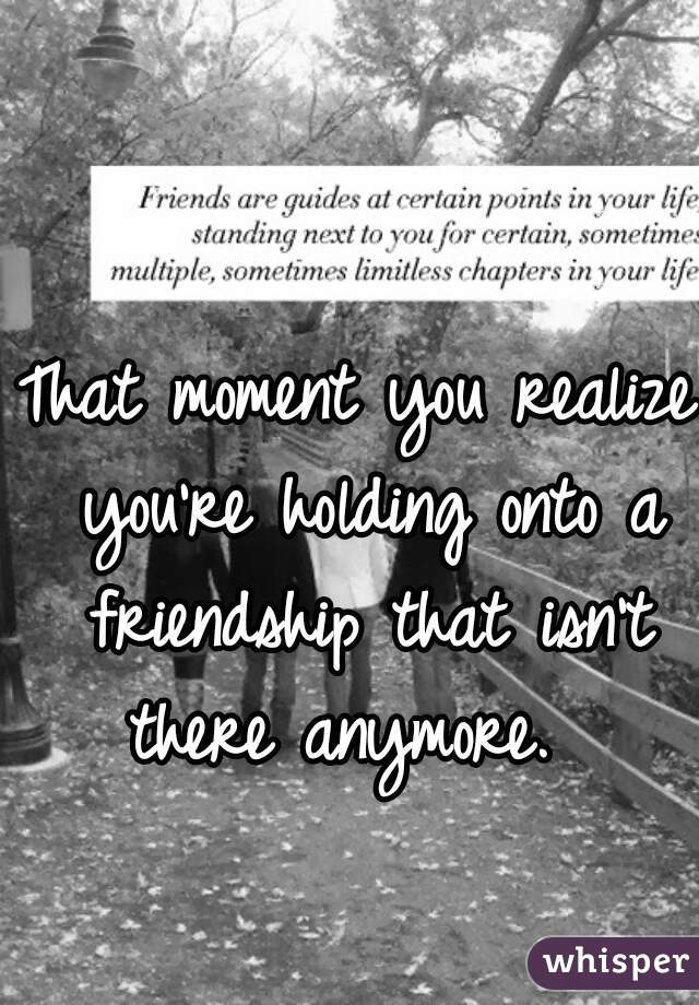 That moment you realize you're holding onto a friendship that isn't there anymore.