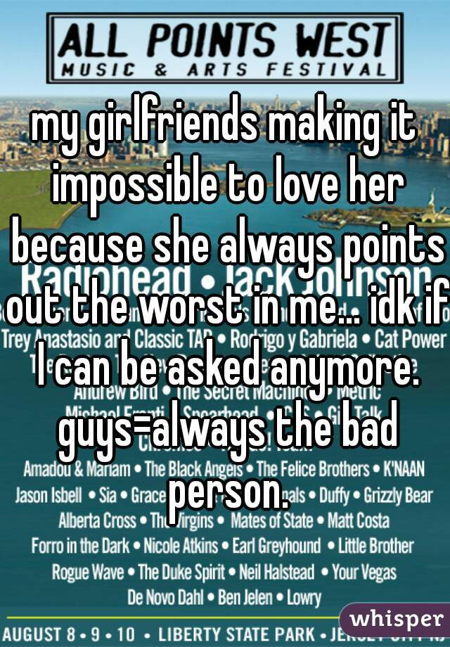 my girlfriends making it impossible to love her because she always points out the worst in me... idk if I can be asked anymore. guys=always the bad person.
