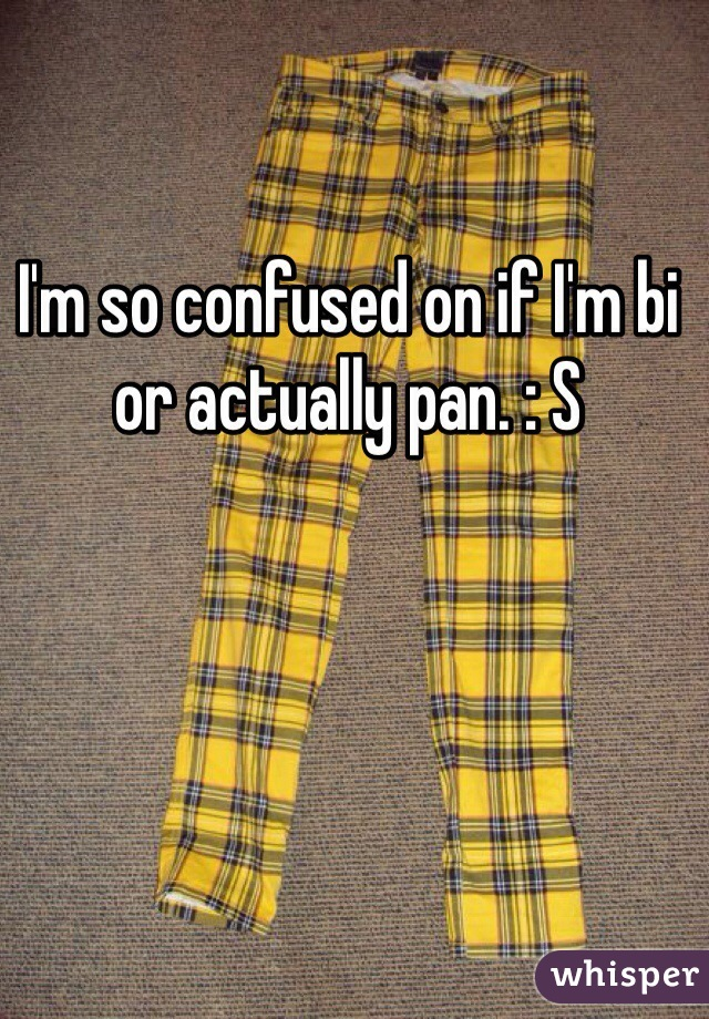 I'm so confused on if I'm bi or actually pan. : S