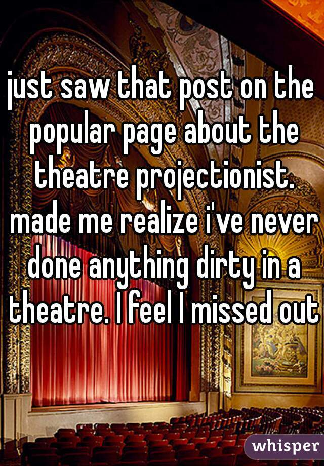 just saw that post on the popular page about the theatre projectionist. made me realize i've never done anything dirty in a theatre. I feel I missed out