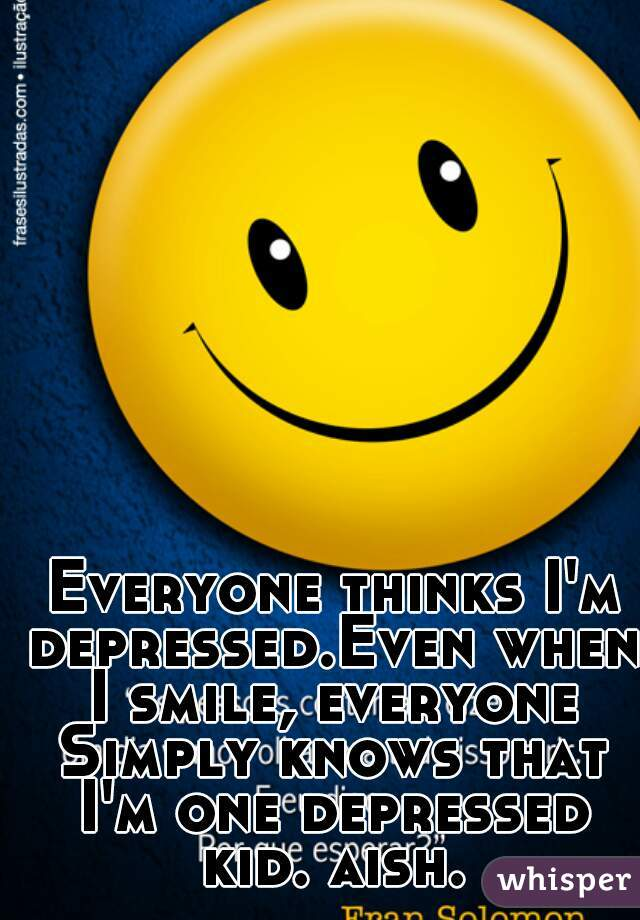 Everyone thinks I'm depressed.Even when I smile, everyone Simply knows that I'm one depressed kid. aish.