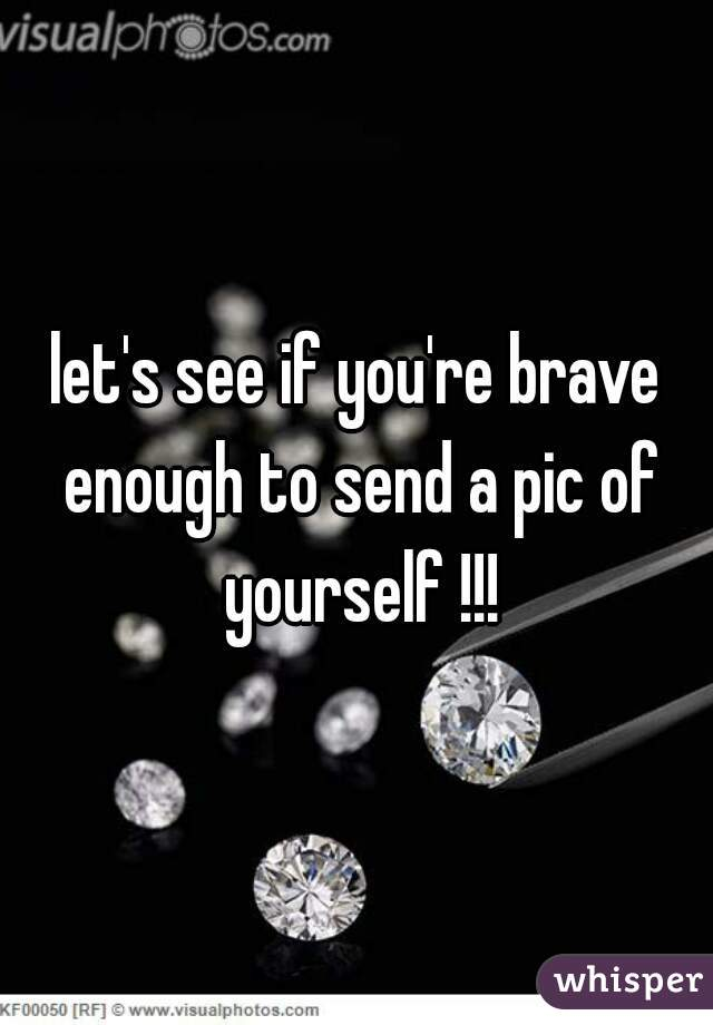 let's see if you're brave enough to send a pic of yourself !!!