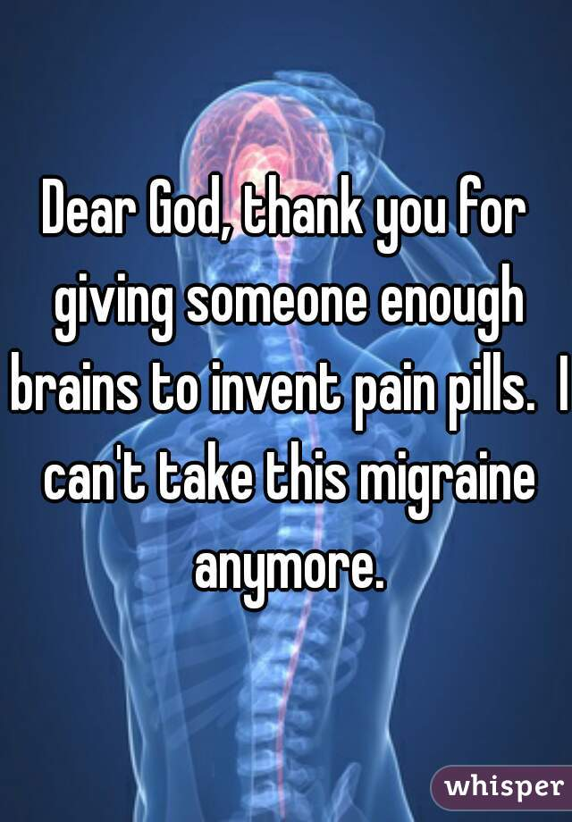 Dear God, thank you for giving someone enough brains to invent pain pills.  I can't take this migraine anymore.