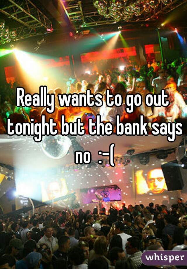 Really wants to go out tonight but the bank says no  :-(