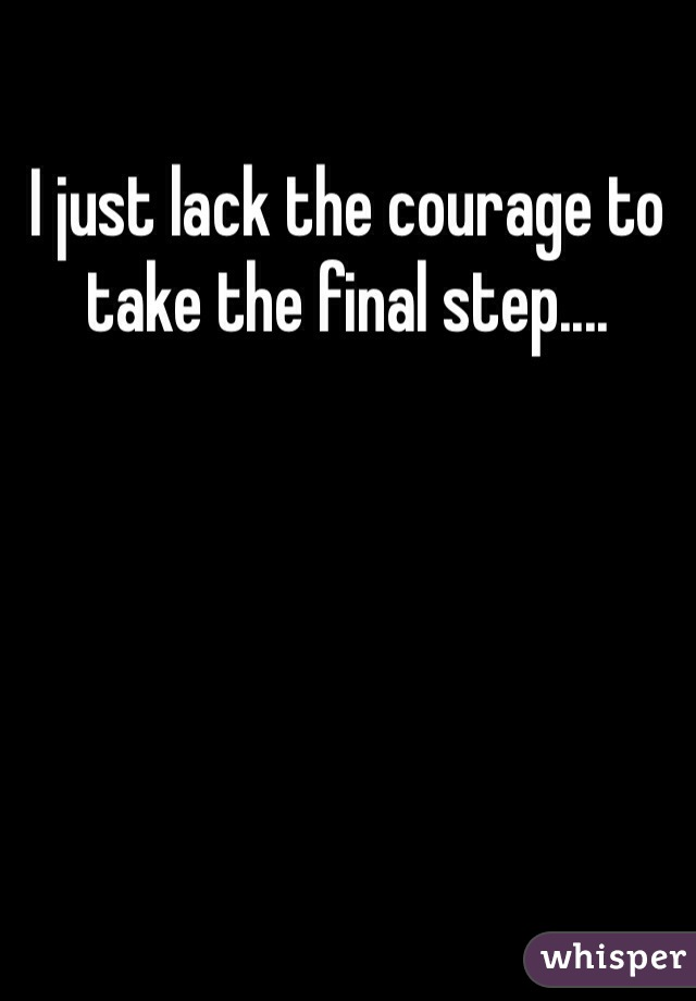 I just lack the courage to take the final step....