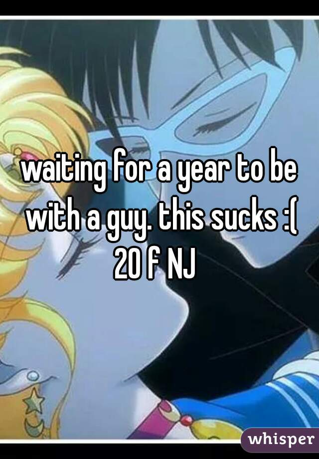 waiting for a year to be with a guy. this sucks :(  20 f NJ