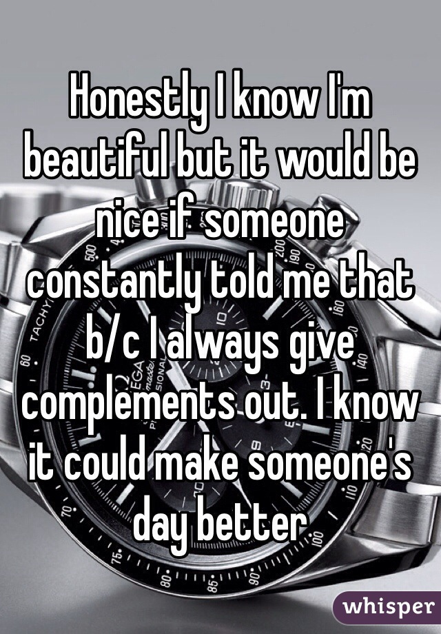 Honestly I know I'm beautiful but it would be nice if someone constantly told me that b/c I always give complements out. I know it could make someone's day better