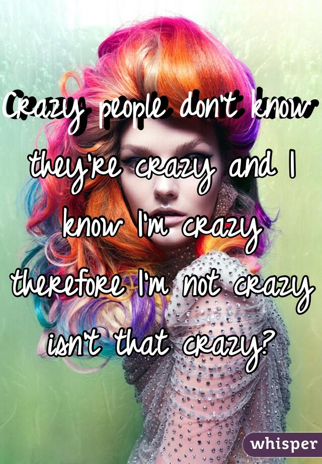 Crazy people don't know they're crazy and I know I'm crazy therefore I'm not crazy isn't that crazy?