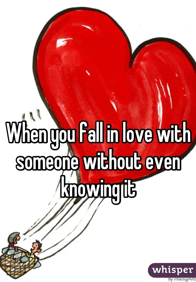 When you fall in love with someone without even knowing it