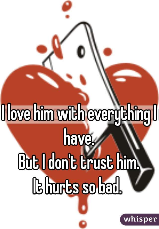 I love him with everything I have.  But I don't trust him. It hurts so bad.
