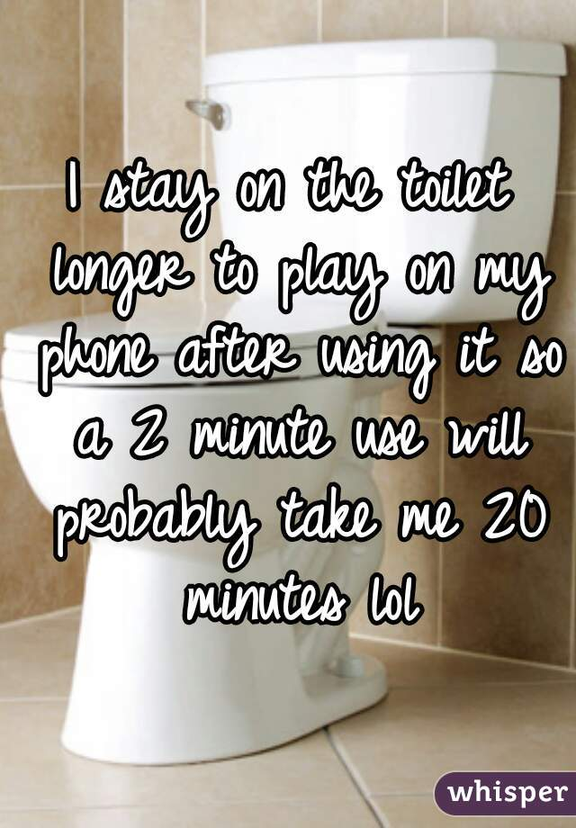 I stay on the toilet longer to play on my phone after using it so a 2 minute use will probably take me 20 minutes lol