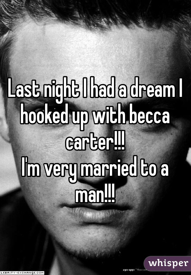 Last night I had a dream I hooked up with becca carter!!! I'm very married to a man!!!