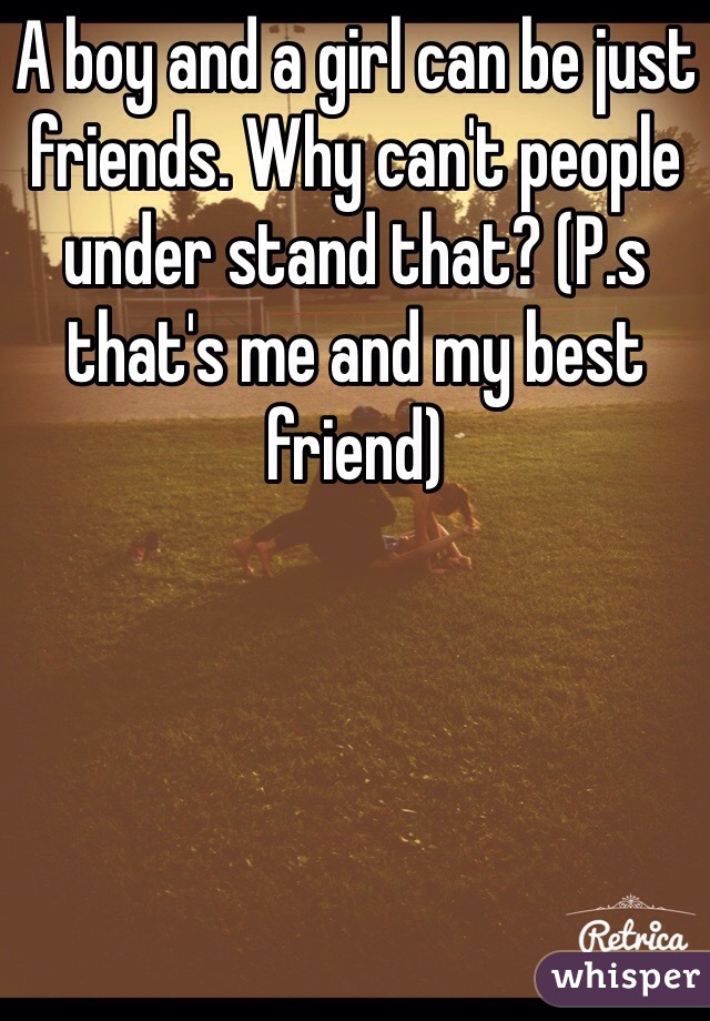 A boy and a girl can be just friends. Why can't people under stand that? (P.s that's me and my best friend)