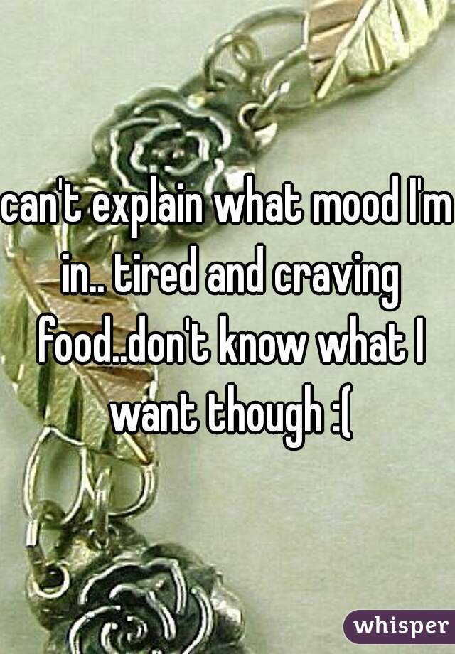can't explain what mood I'm in.. tired and craving food..don't know what I want though :(