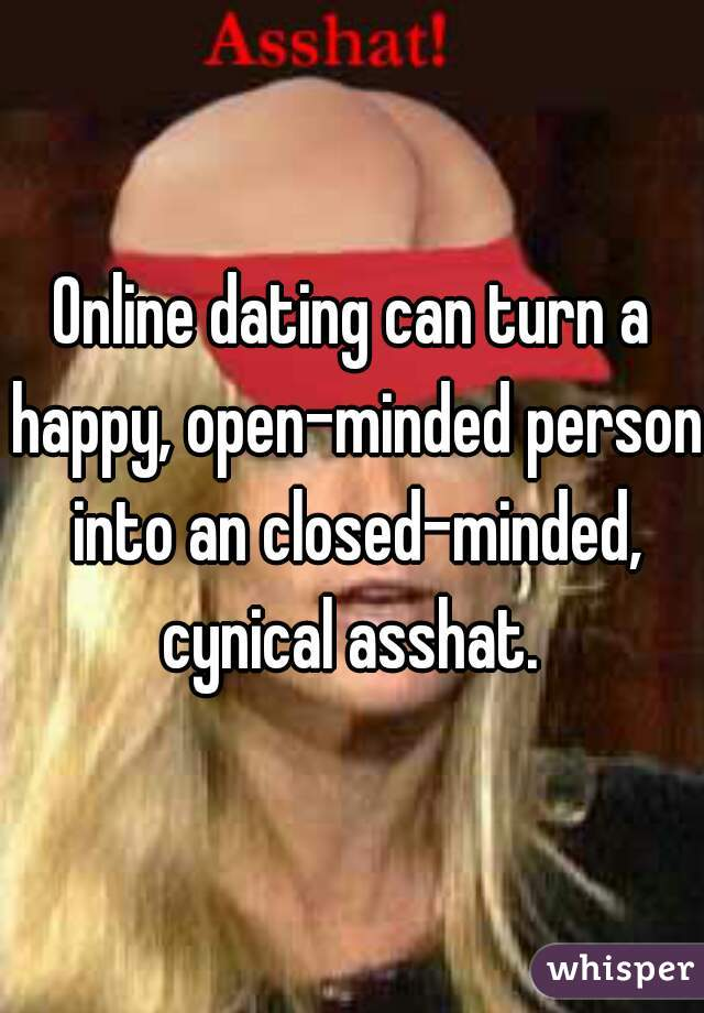 Online dating can turn a happy, open-minded person into an closed-minded, cynical asshat.
