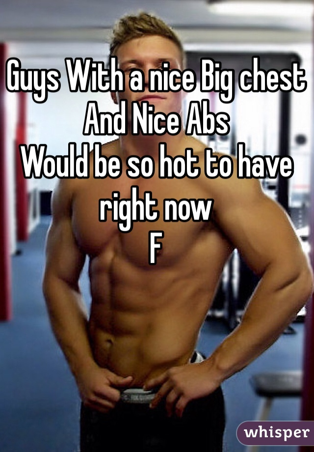 Guys With a nice Big chest And Nice Abs  Would be so hot to have right now F
