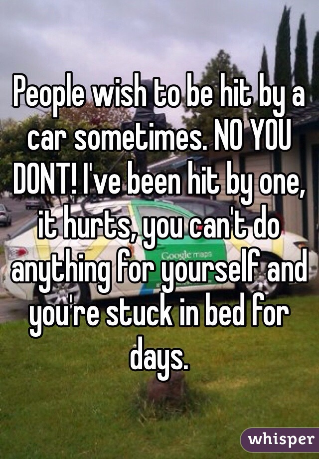 People wish to be hit by a car sometimes. NO YOU DONT! I've been hit by one, it hurts, you can't do anything for yourself and you're stuck in bed for days.