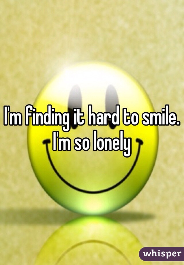 I'm finding it hard to smile. I'm so lonely