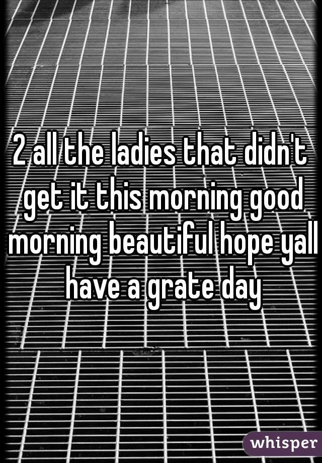 2 all the ladies that didn't get it this morning good morning beautiful hope yall have a grate day