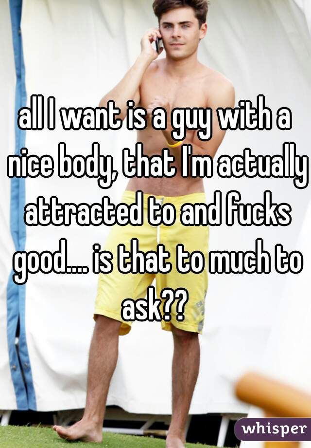 all I want is a guy with a nice body, that I'm actually attracted to and fucks good.... is that to much to ask??