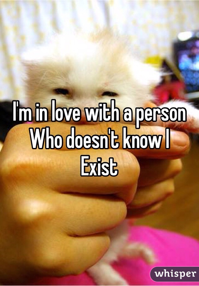 I'm in love with a person Who doesn't know I Exist