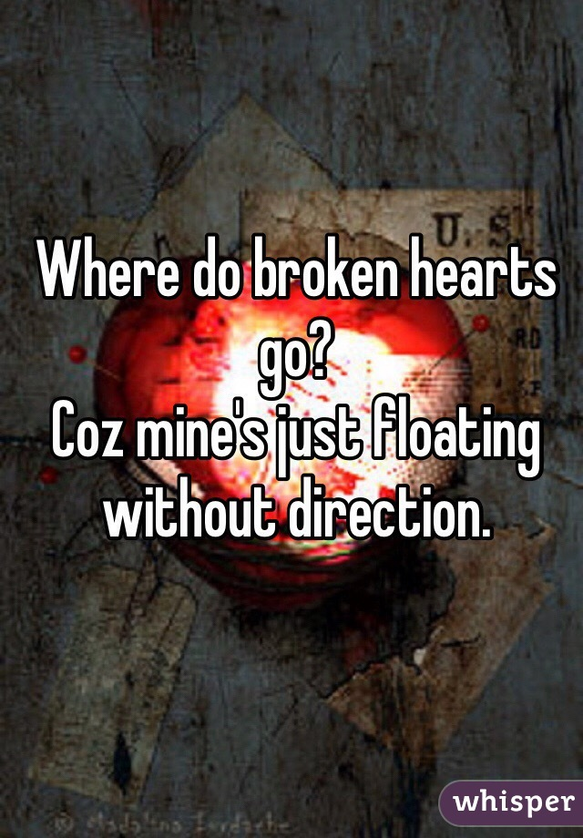 Where do broken hearts go? Coz mine's just floating without direction.