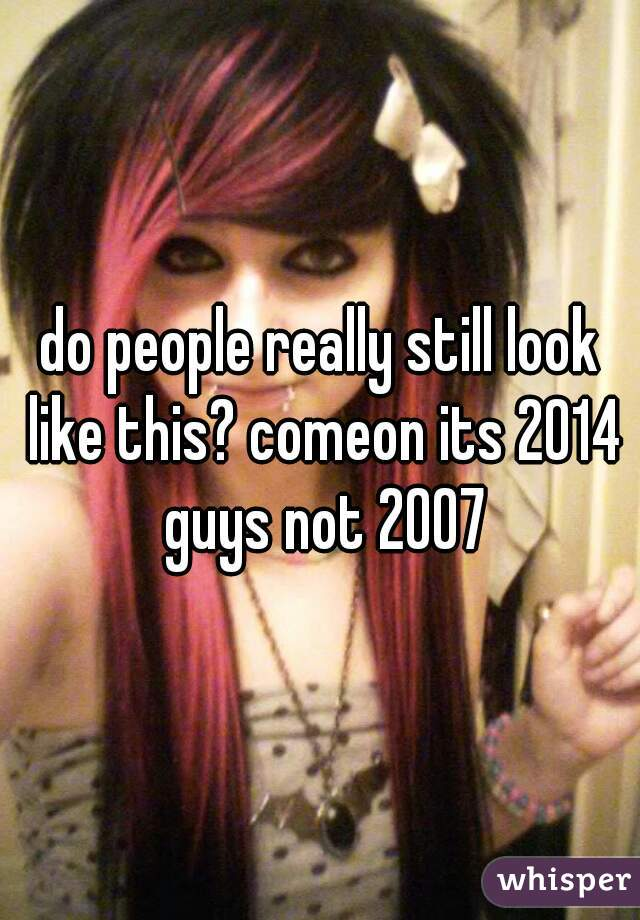 do people really still look like this? comeon its 2014 guys not 2007