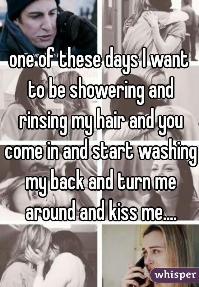 one of these days I want to be showering and rinsing my hair and you come in and start washing my back and turn me around and kiss me....