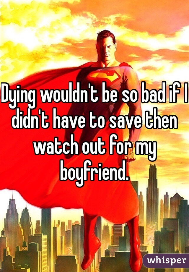 Dying wouldn't be so bad if I didn't have to save then watch out for my boyfriend.