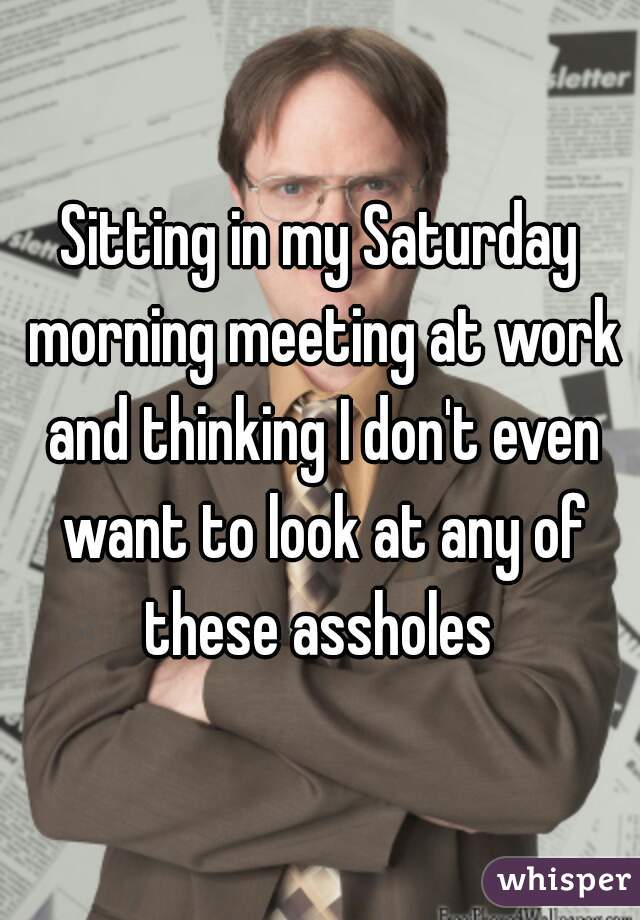 Sitting in my Saturday morning meeting at work and thinking I don't even want to look at any of these assholes