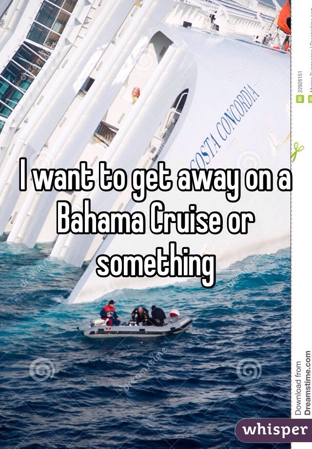 I want to get away on a Bahama Cruise or something