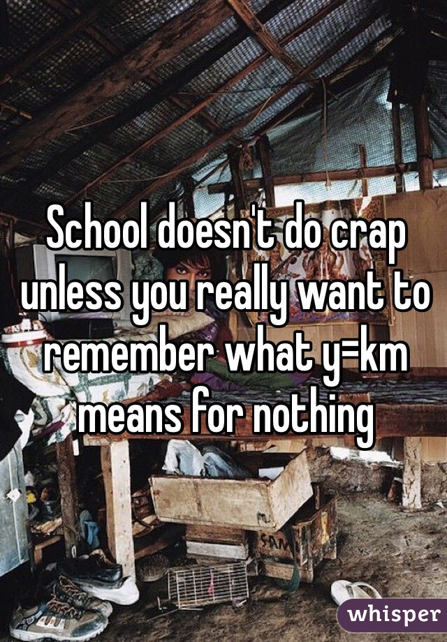 School doesn't do crap unless you really want to remember what y=km means for nothing