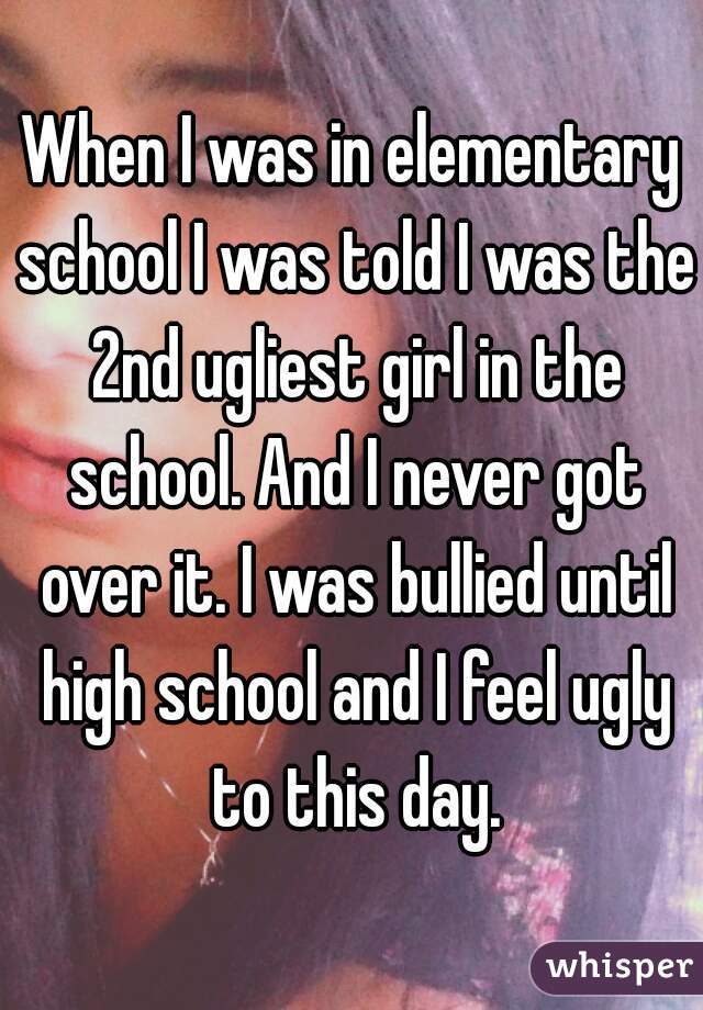 When I was in elementary school I was told I was the 2nd ugliest girl in the school. And I never got over it. I was bullied until high school and I feel ugly to this day.