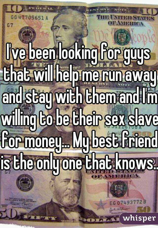 I've been looking for guys that will help me run away and stay with them and I'm willing to be their sex slave for money... My best friend is the only one that knows..