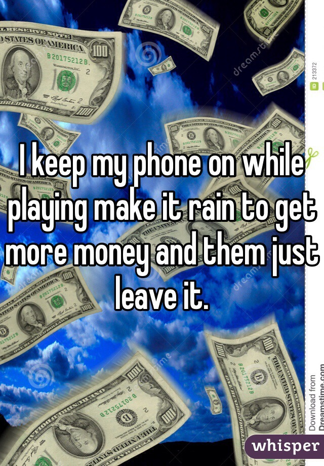 I keep my phone on while playing make it rain to get more money and them just leave it.