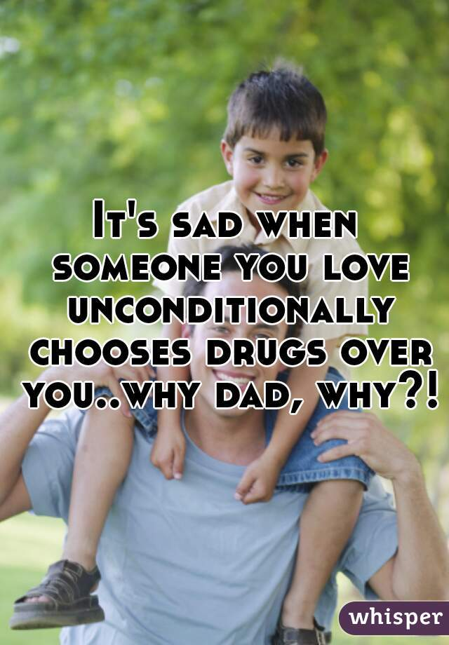 It's sad when someone you love unconditionally chooses drugs over you..why dad, why?!