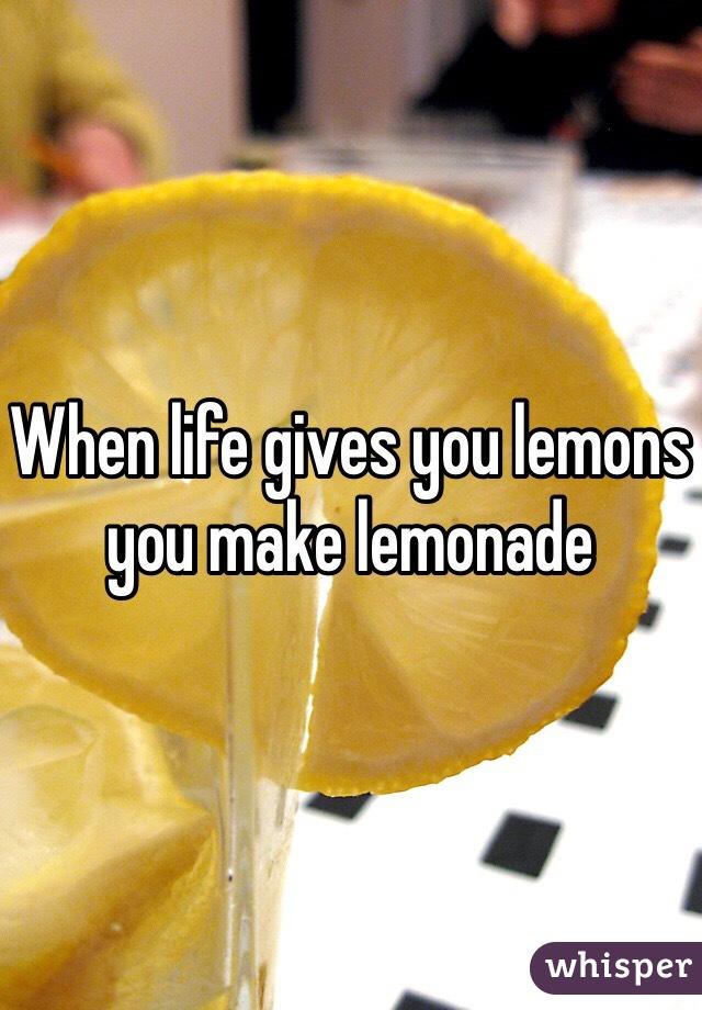 When life gives you lemons you make lemonade