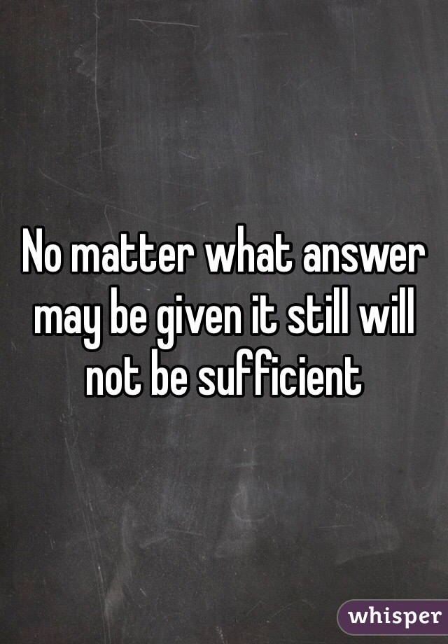 No matter what answer may be given it still will not be sufficient