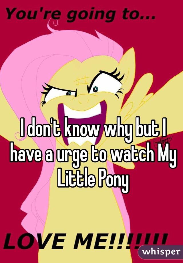 I don't know why but I have a urge to watch My Little Pony