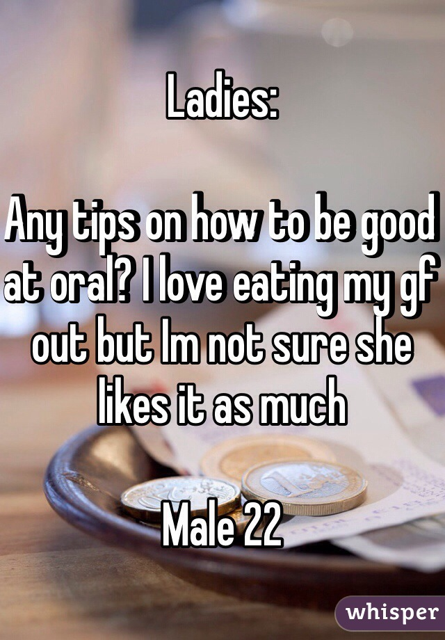 Ladies:  Any tips on how to be good at oral? I love eating my gf out but Im not sure she likes it as much  Male 22