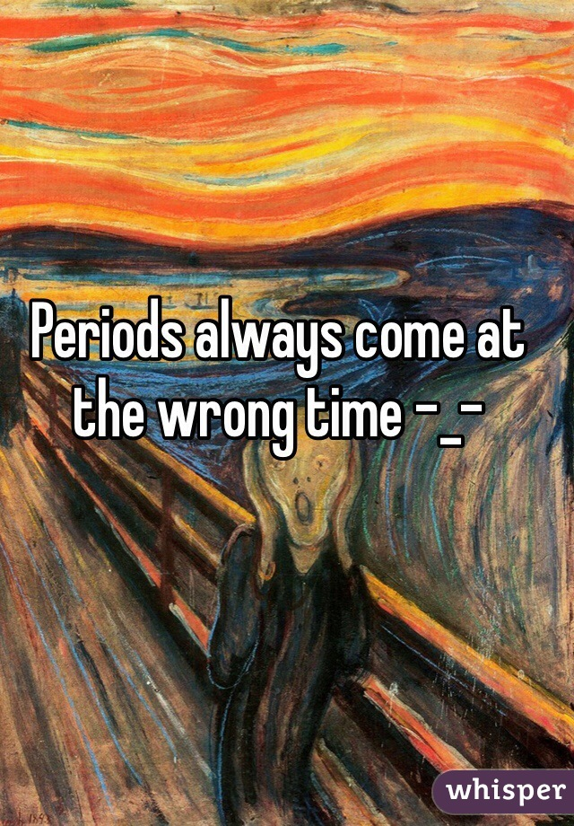 Periods always come at the wrong time -_-