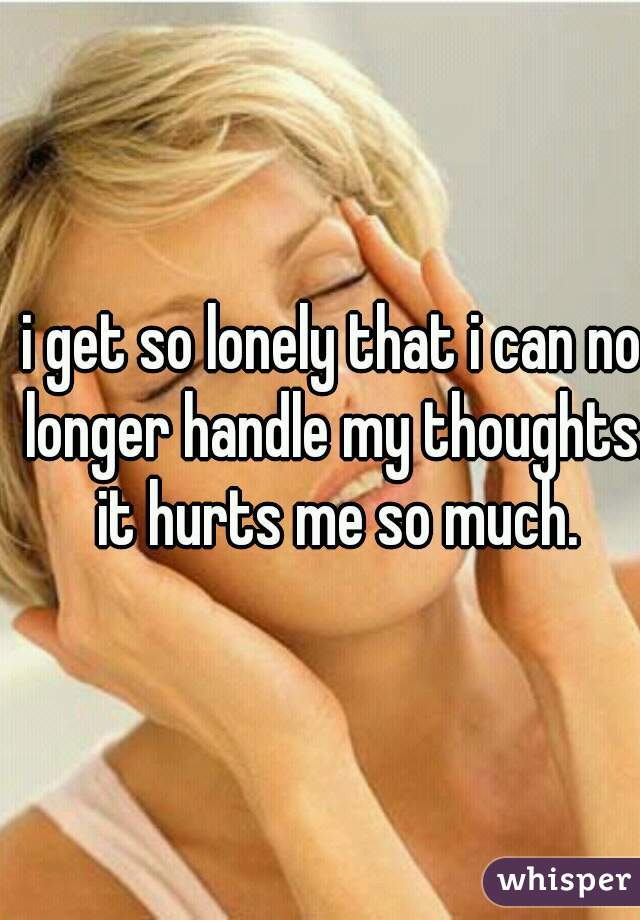 i get so lonely that i can no longer handle my thoughts. it hurts me so much.