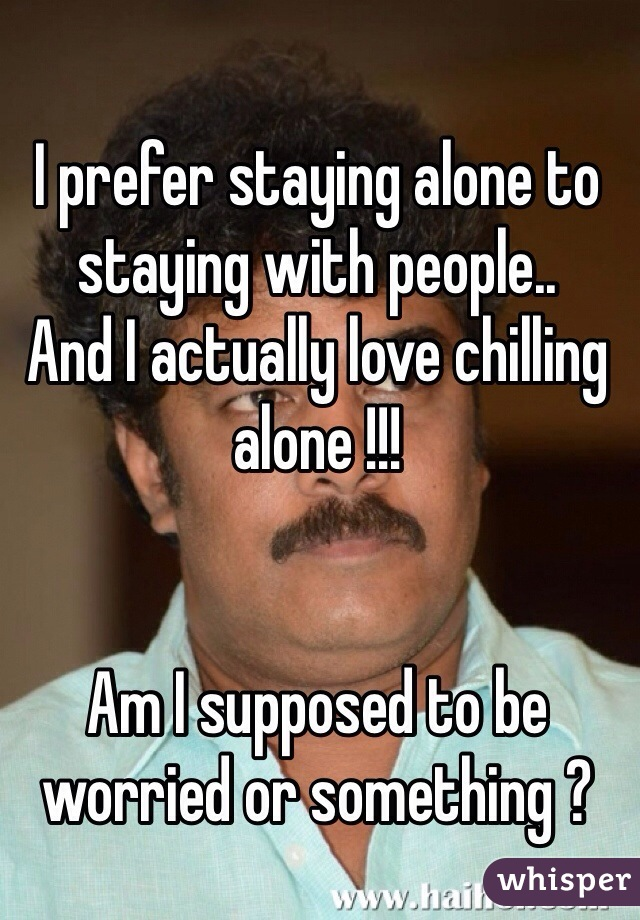 I prefer staying alone to staying with people.. And I actually love chilling alone !!!   Am I supposed to be worried or something ?