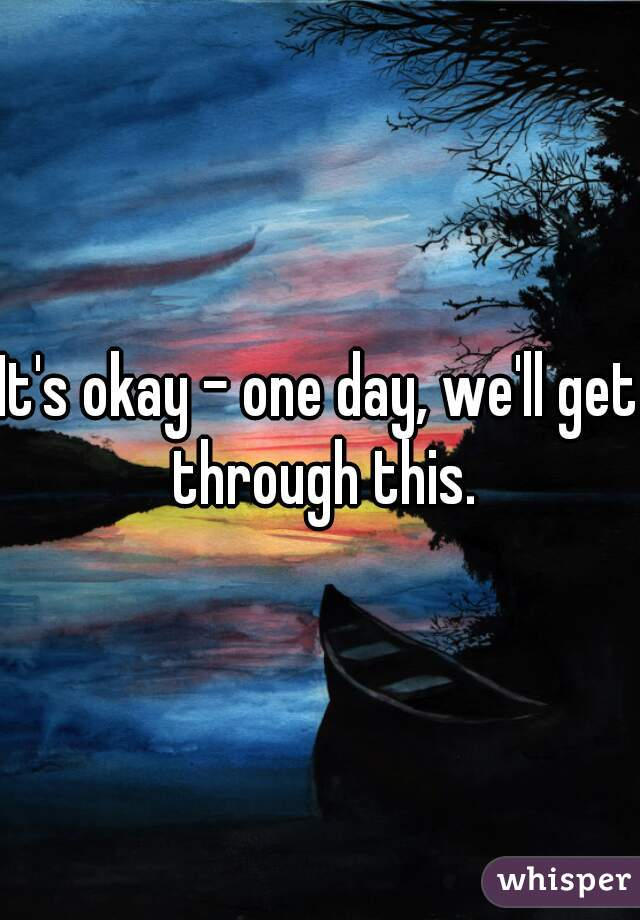 It's okay - one day, we'll get through this.